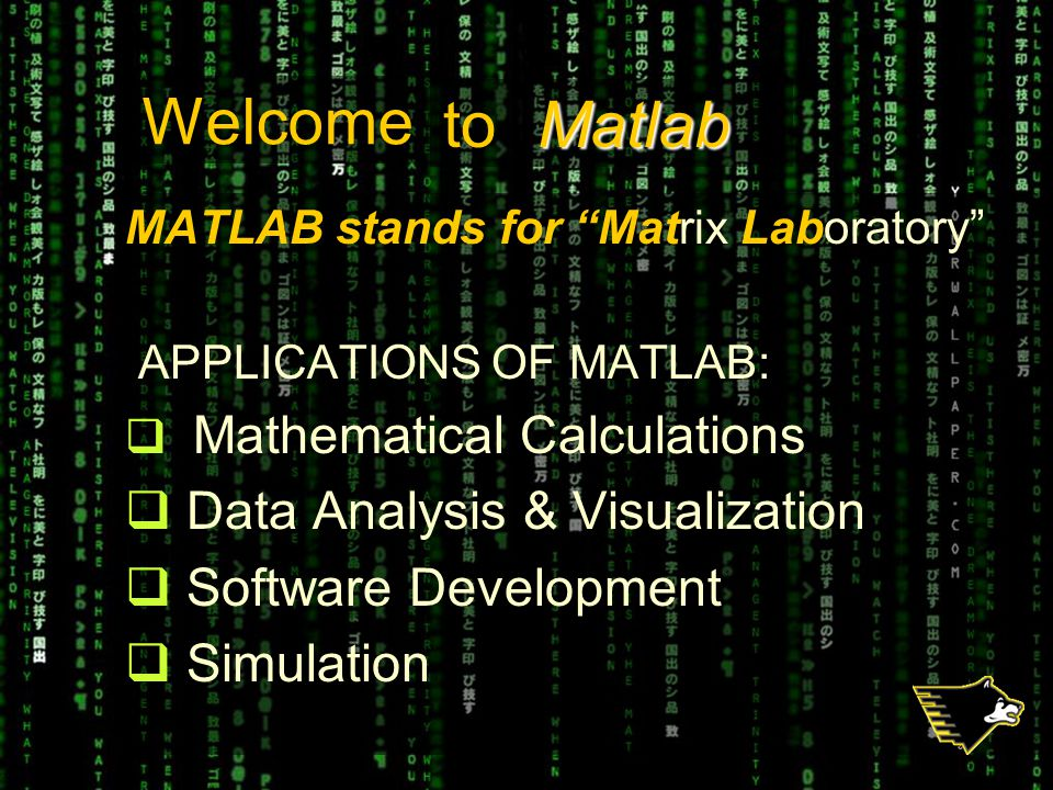 MATLAB stands for Matrix Laboratory APPLICATIONS OF MATLAB:  Mathematical Calculations  Data Analysis & Visualization  Software Development  Simulation Welcome Matlabto