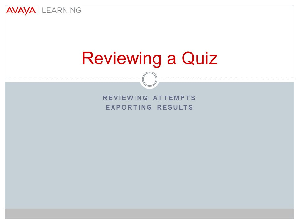 REVIEWING ATTEMPTS EXPORTING RESULTS Reviewing a Quiz