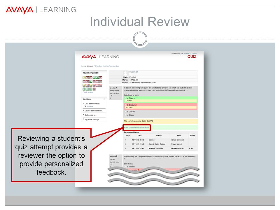 Individual Review Reviewing a student's quiz attempt provides a reviewer the option to provide personalized feedback.