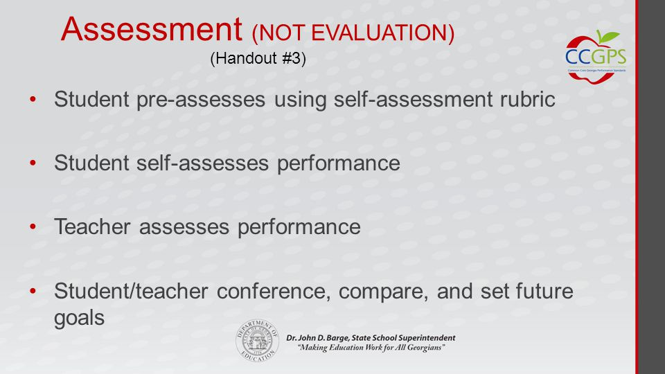 Assessment (NOT EVALUATION) (Handout #3) Student pre-assesses using self-assessment rubric Student self-assesses performance Teacher assesses performance Student/teacher conference, compare, and set future goals