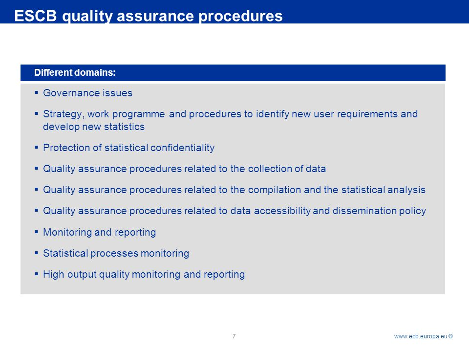Rubric   © 7 ESCB quality assurance procedures Different domains:  Governance issues  Strategy, work programme and procedures to identify new user requirements and develop new statistics  Protection of statistical confidentiality  Quality assurance procedures related to the collection of data  Quality assurance procedures related to the compilation and the statistical analysis  Quality assurance procedures related to data accessibility and dissemination policy  Monitoring and reporting  Statistical processes monitoring  High output quality monitoring and reporting