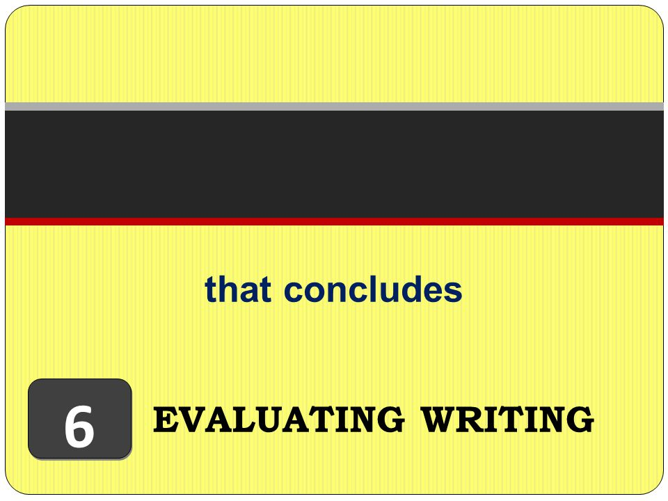 that concludes EVALUATING WRITING 6 6
