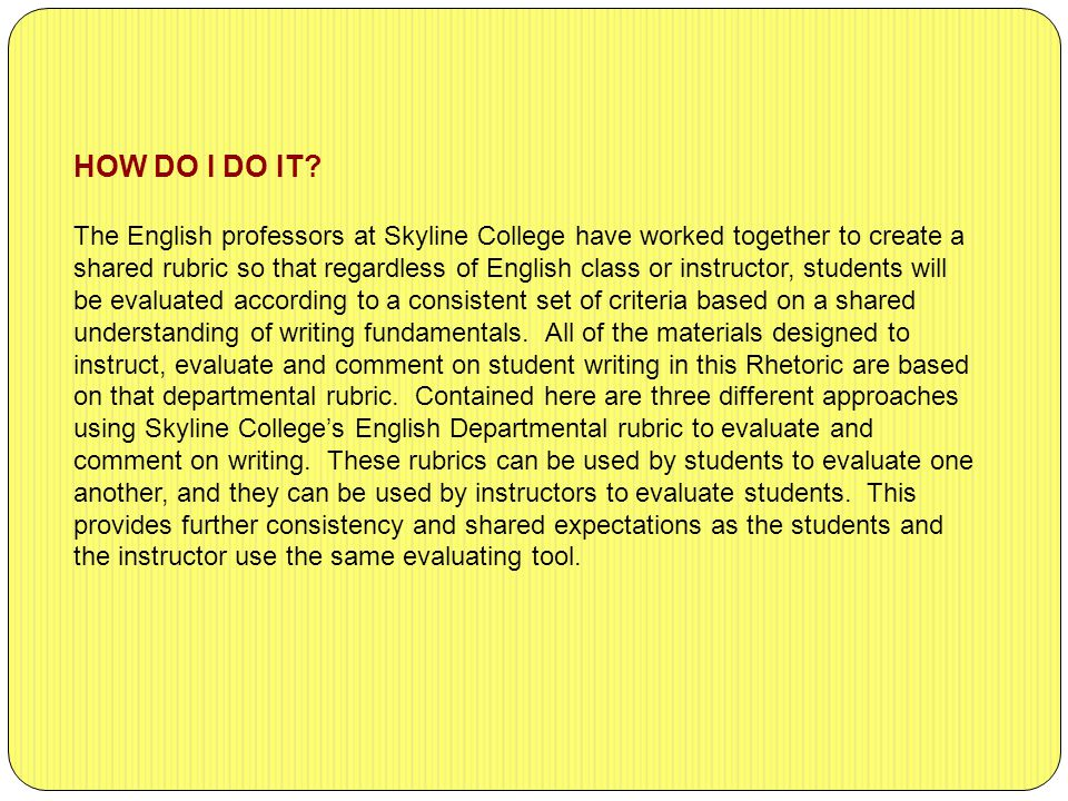 The English professors at Skyline College have worked together to create a shared rubric so that regardless of English class or instructor, students will be evaluated according to a consistent set of criteria based on a shared understanding of writing fundamentals.