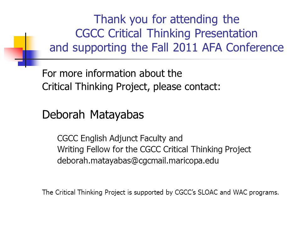 Thank you for attending the CGCC Critical Thinking Presentation and supporting the Fall 2011 AFA Conference For more information about the Critical Thinking Project, please contact: Deborah Matayabas CGCC English Adjunct Faculty and Writing Fellow for the CGCC Critical Thinking Project The Critical Thinking Project is supported by CGCC's SLOAC and WAC programs.