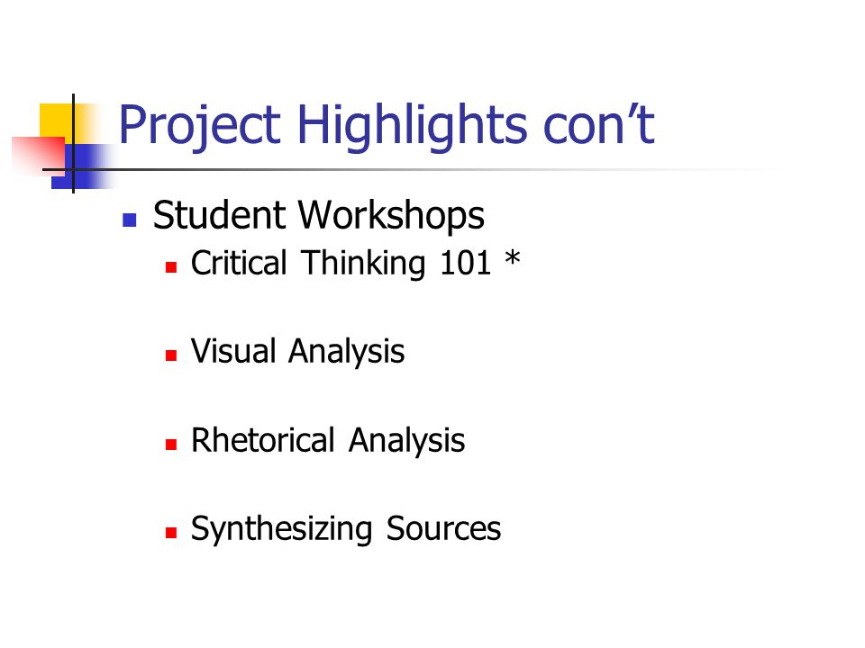 Project Highlights con't Student Workshops Critical Thinking 101 * Visual Analysis Rhetorical Analysis Synthesizing Sources