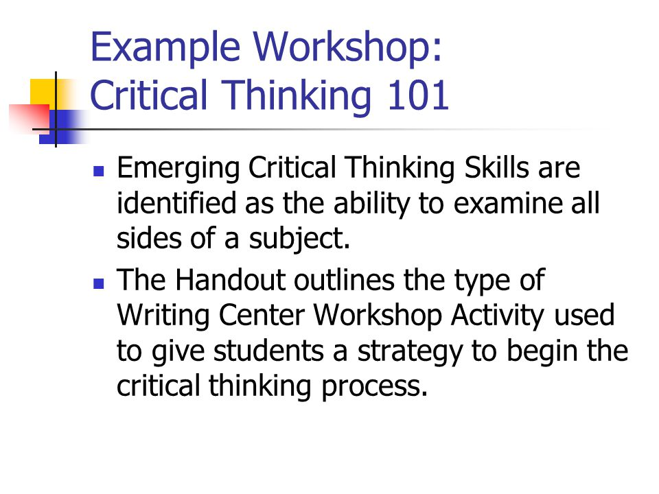 Example Workshop: Critical Thinking 101 Emerging Critical Thinking Skills are identified as the ability to examine all sides of a subject.