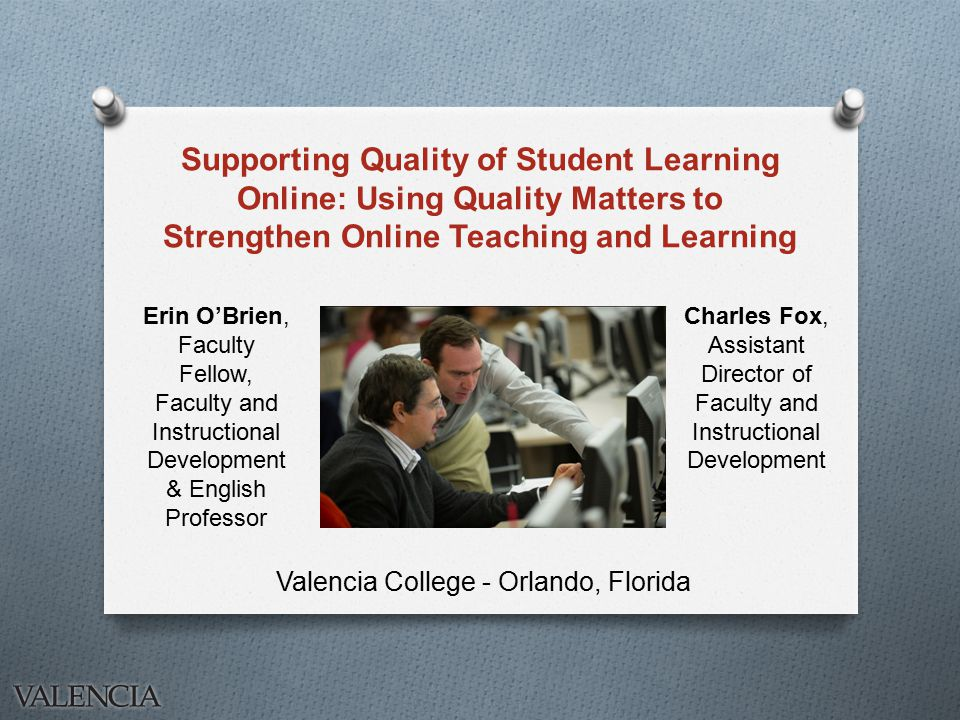 Supporting Quality of Student Learning Online: Using Quality Matters to Strengthen Online Teaching and Learning Valencia College - Orlando, Florida Charles Fox, Assistant Director of Faculty and Instructional Development Erin O'Brien, Faculty Fellow, Faculty and Instructional Development & English Professor