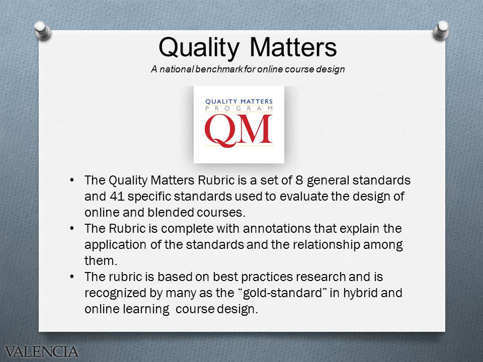 Quality Matters A national benchmark for online course design The Quality Matters Rubric is a set of 8 general standards and 41 specific standards used to evaluate the design of online and blended courses.