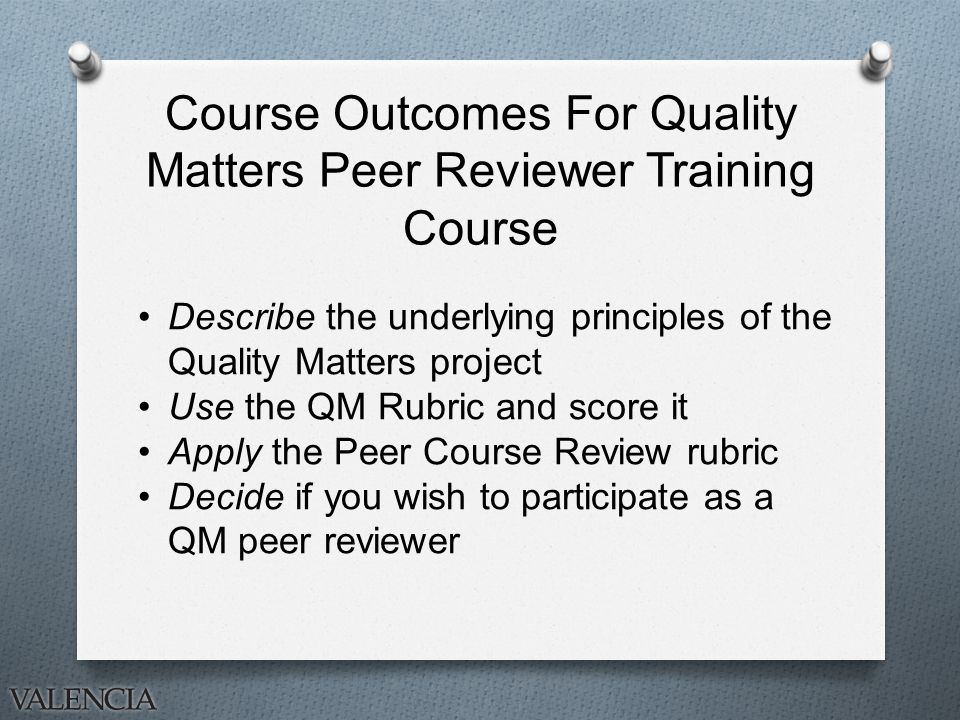 Course Outcomes For Quality Matters Peer Reviewer Training Course Describe the underlying principles of the Quality Matters project Use the QM Rubric and score it Apply the Peer Course Review rubric Decide if you wish to participate as a QM peer reviewer