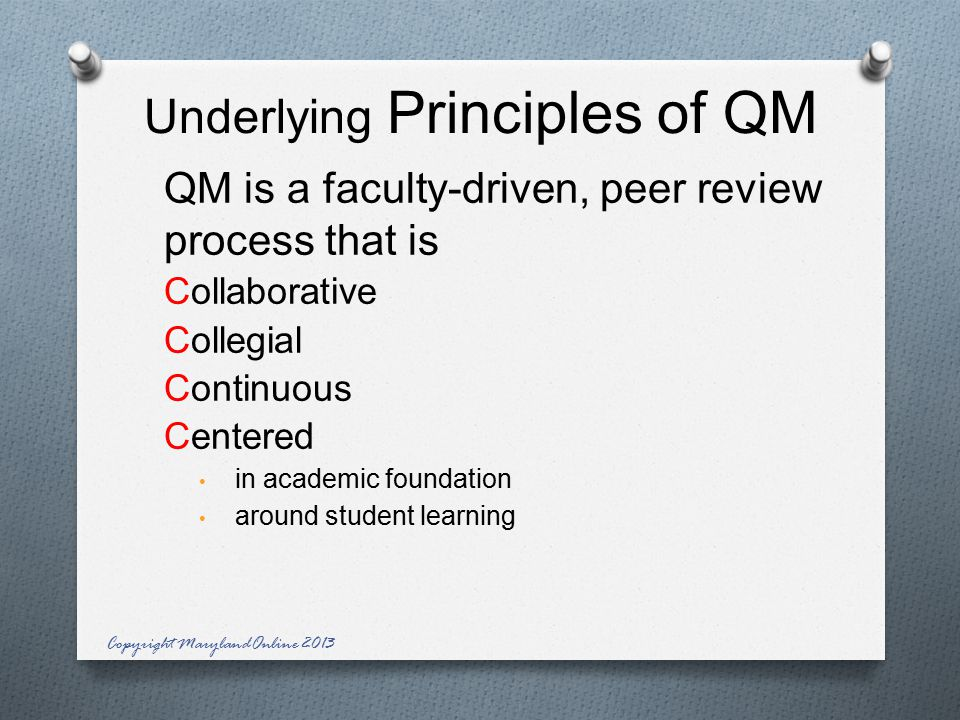 Underlying Principles of QM QM is a faculty-driven, peer review process that is Collaborative Collegial Continuous Centered in academic foundation around student learning Copyright MarylandOnline 2013