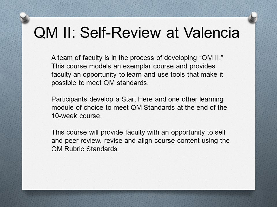 QM II: Self-Review at Valencia A team of faculty is in the process of developing QM II. This course models an exemplar course and provides faculty an opportunity to learn and use tools that make it possible to meet QM standards.