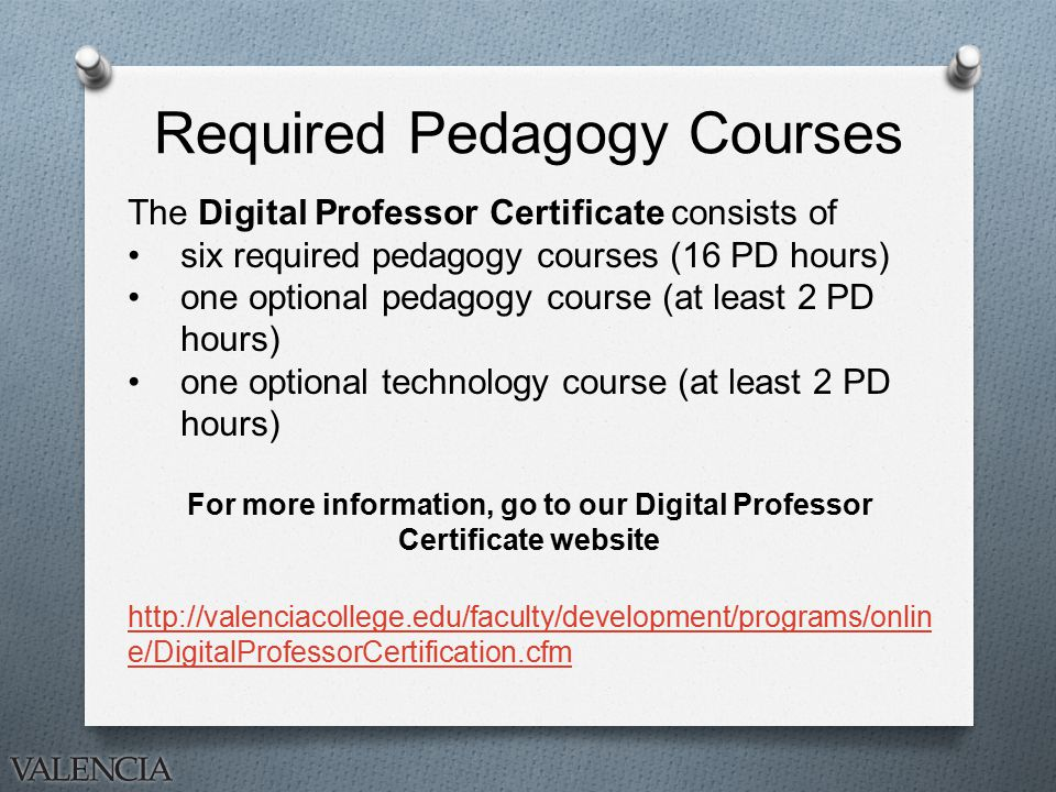 Required Pedagogy Courses The Digital Professor Certificate consists of six required pedagogy courses (16 PD hours) one optional pedagogy course (at least 2 PD hours) one optional technology course (at least 2 PD hours) For more information, go to our Digital Professor Certificate website   e/DigitalProfessorCertification.cfm