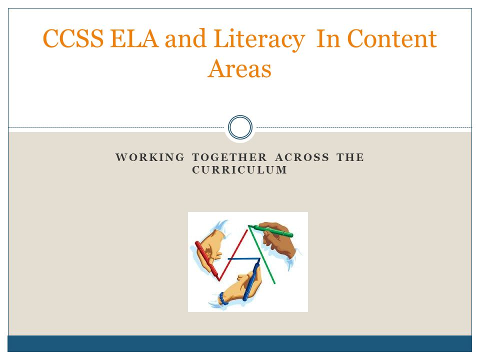 WORKING TOGETHER ACROSS THE CURRICULUM CCSS ELA and Literacy In Content Areas