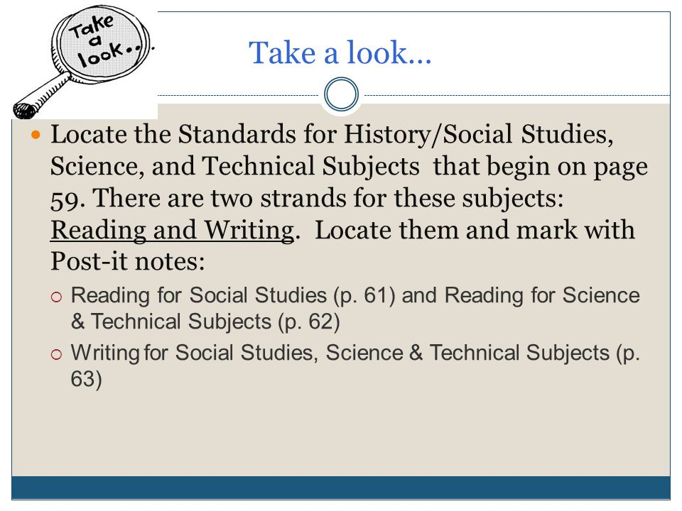 Take a look… Locate the Standards for History/Social Studies, Science, and Technical Subjects that begin on page 59.