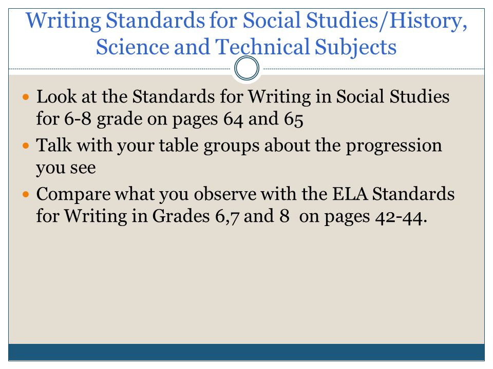 Writing Standards for Social Studies/History, Science and Technical Subjects Look at the Standards for Writing in Social Studies for 6-8 grade on pages 64 and 65 Talk with your table groups about the progression you see Compare what you observe with the ELA Standards for Writing in Grades 6,7 and 8 on pages