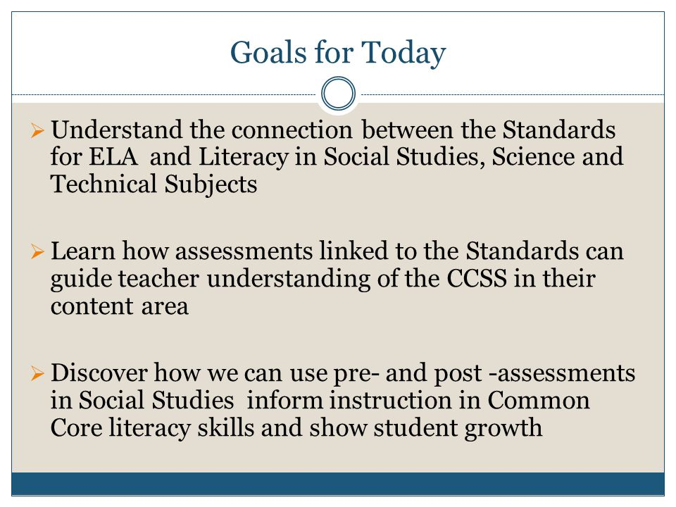Goals for Today  Understand the connection between the Standards for ELA and Literacy in Social Studies, Science and Technical Subjects  Learn how assessments linked to the Standards can guide teacher understanding of the CCSS in their content area  Discover how we can use pre- and post -assessments in Social Studies inform instruction in Common Core literacy skills and show student growth