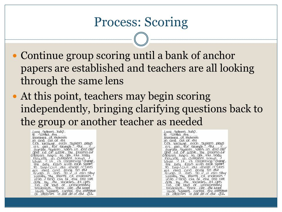 Process: Scoring Continue group scoring until a bank of anchor papers are established and teachers are all looking through the same lens At this point, teachers may begin scoring independently, bringing clarifying questions back to the group or another teacher as needed
