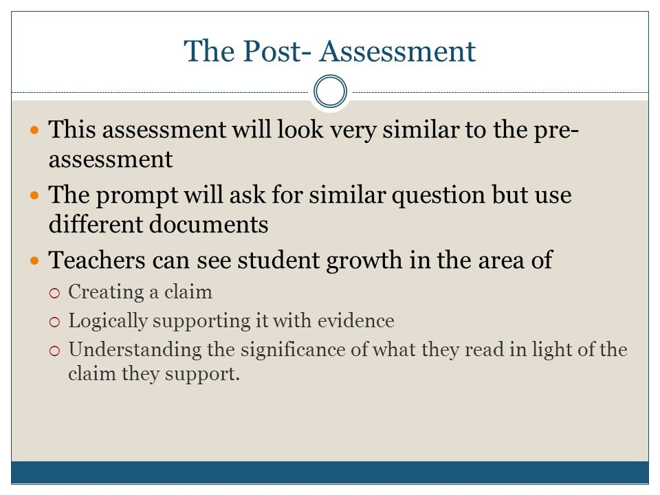 The Post- Assessment This assessment will look very similar to the pre- assessment The prompt will ask for similar question but use different documents Teachers can see student growth in the area of  Creating a claim  Logically supporting it with evidence  Understanding the significance of what they read in light of the claim they support.