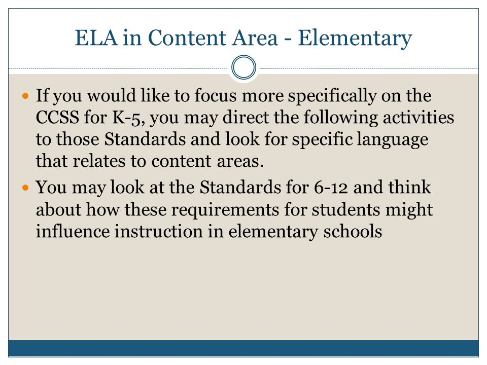 ELA in Content Area - Elementary If you would like to focus more specifically on the CCSS for K-5, you may direct the following activities to those Standards and look for specific language that relates to content areas.