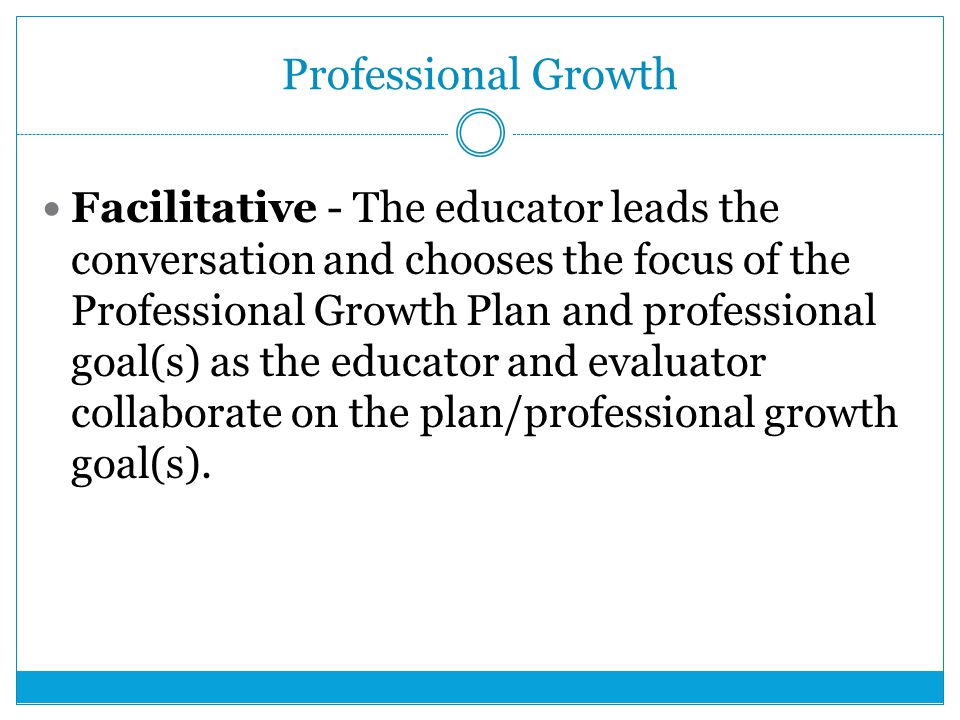 Professional Growth Facilitative - The educator leads the conversation and chooses the focus of the Professional Growth Plan and professional goal(s) as the educator and evaluator collaborate on the plan/professional growth goal(s).