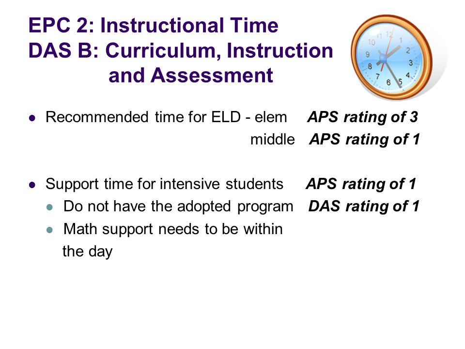 EPC 2: Instructional Time DAS B: Curriculum, Instruction and Assessment Recommended time for ELD - elemAPS rating of 3 middle APS rating of 1 Support time for intensive students APS rating of 1 Do not have the adopted program DAS rating of 1 Math support needs to be within the day