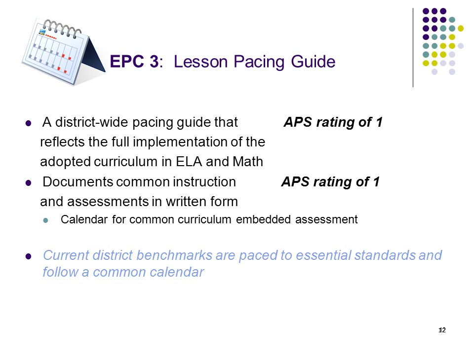 12 EPC 3: Lesson Pacing Guide A district-wide pacing guide that APS rating of 1 reflects the full implementation of the adopted curriculum in ELA and Math Documents common instruction APS rating of 1 and assessments in written form Calendar for common curriculum embedded assessment Current district benchmarks are paced to essential standards and follow a common calendar