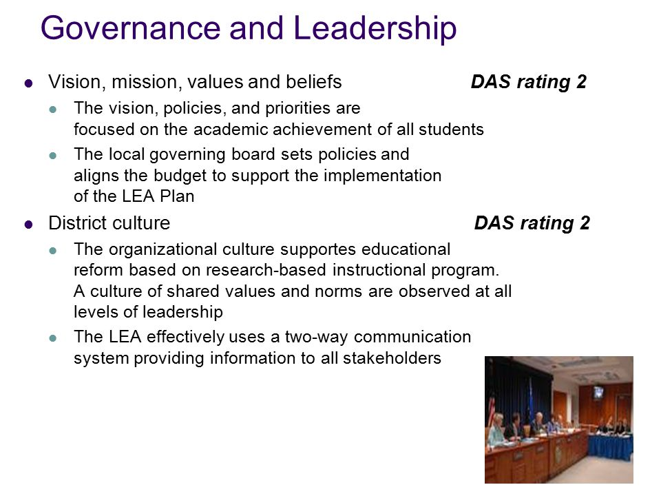 Governance and Leadership Vision, mission, values and beliefs DAS rating 2 The vision, policies, and priorities are focused on the academic achievement of all students The local governing board sets policies and aligns the budget to support the implementation of the LEA Plan District culture DAS rating 2 The organizational culture supportes educational reform based on research-based instructional program.