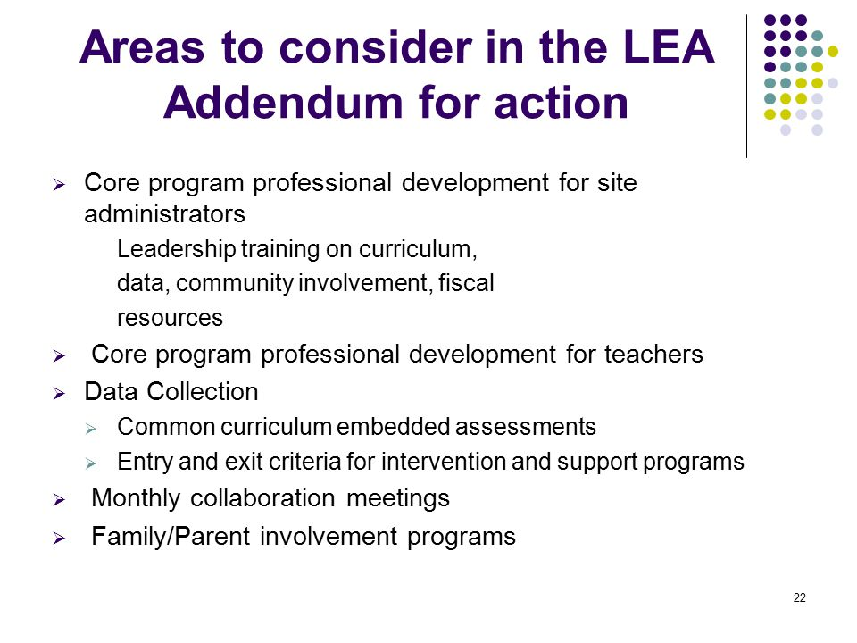 22 Areas to consider in the LEA Addendum for action  Core program professional development for site administrators Leadership training on curriculum, data, community involvement, fiscal resources  Core program professional development for teachers  Data Collection  Common curriculum embedded assessments  Entry and exit criteria for intervention and support programs  Monthly collaboration meetings  Family/Parent involvement programs