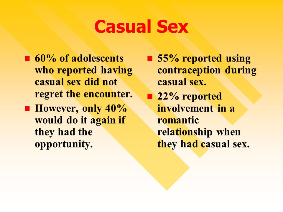 Casual Sex 60% of adolescents who reported having casual sex did not regret the encounter.
