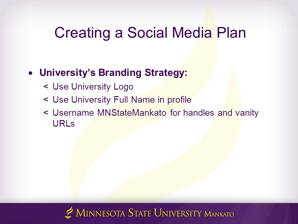 Creating a Social Media Plan  University's Branding Strategy: <Use University Logo <Use University Full Name in profile <Username MNStateMankato for handles and vanity URLs