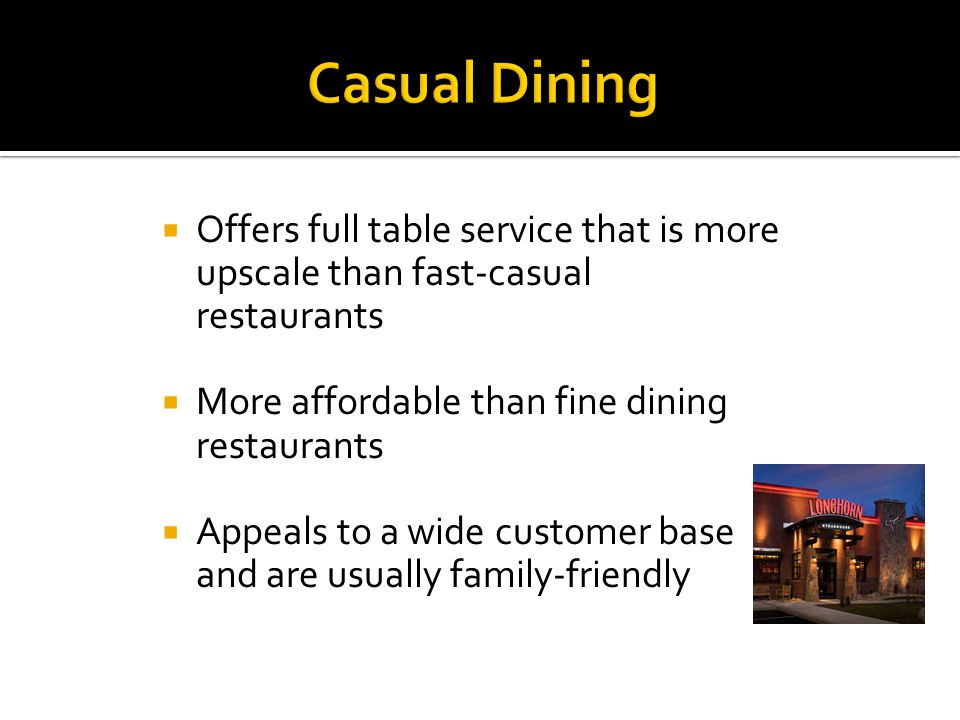  Offers full table service that is more upscale than fast-casual restaurants  More affordable than fine dining restaurants  Appeals to a wide customer base and are usually family-friendly