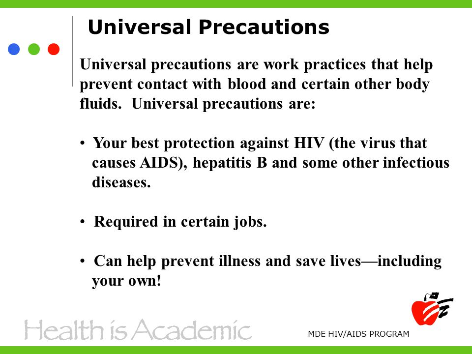 Universal Precautions Universal precautions are work practices that help prevent contact with blood and certain other body fluids.