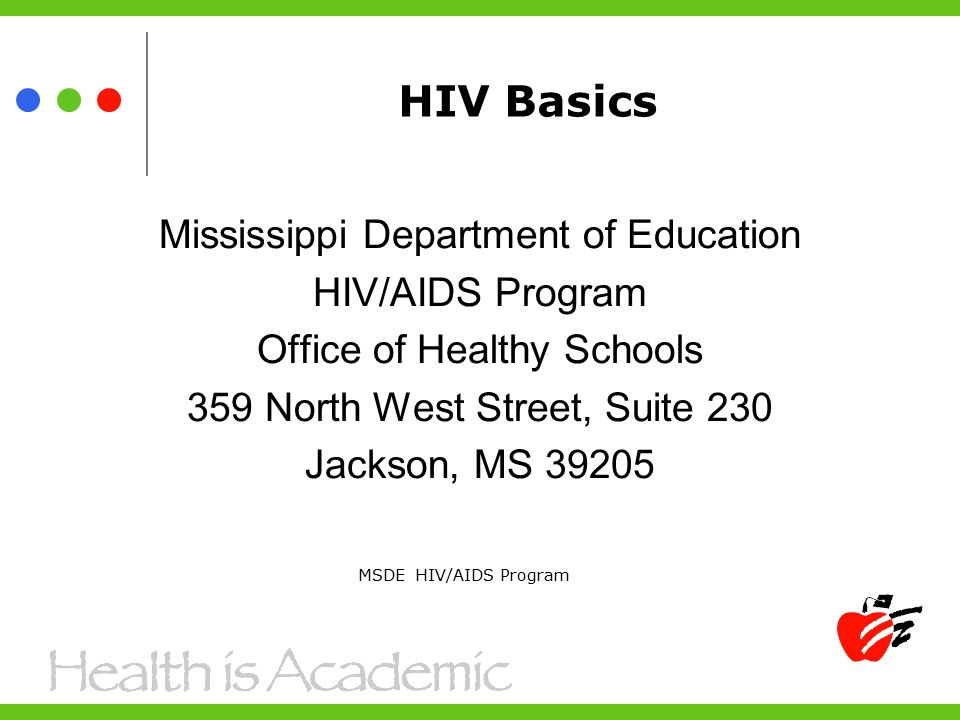 HIV Basics Mississippi Department of Education HIV/AIDS Program Office of Healthy Schools 359 North West Street, Suite 230 Jackson, MS MSDE HIV/AIDS Program