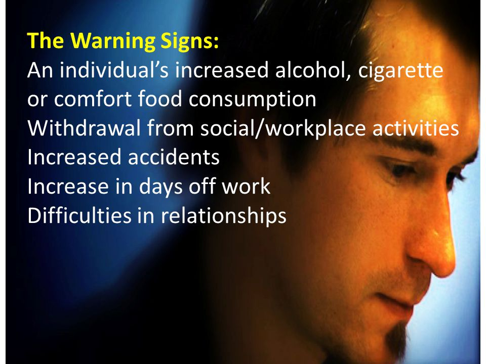 The Warning Signs: An individual's increased alcohol, cigarette or comfort food consumption Withdrawal from social/workplace activities Increased accidents Increase in days off work Difficulties in relationships