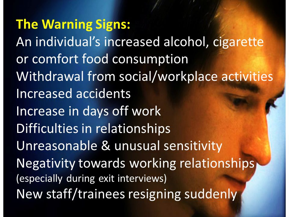 The Warning Signs: An individual's increased alcohol, cigarette or comfort food consumption Withdrawal from social/workplace activities Increased accidents Increase in days off work Difficulties in relationships Unreasonable & unusual sensitivity Negativity towards working relationships (especially during exit interviews) New staff/trainees resigning suddenly