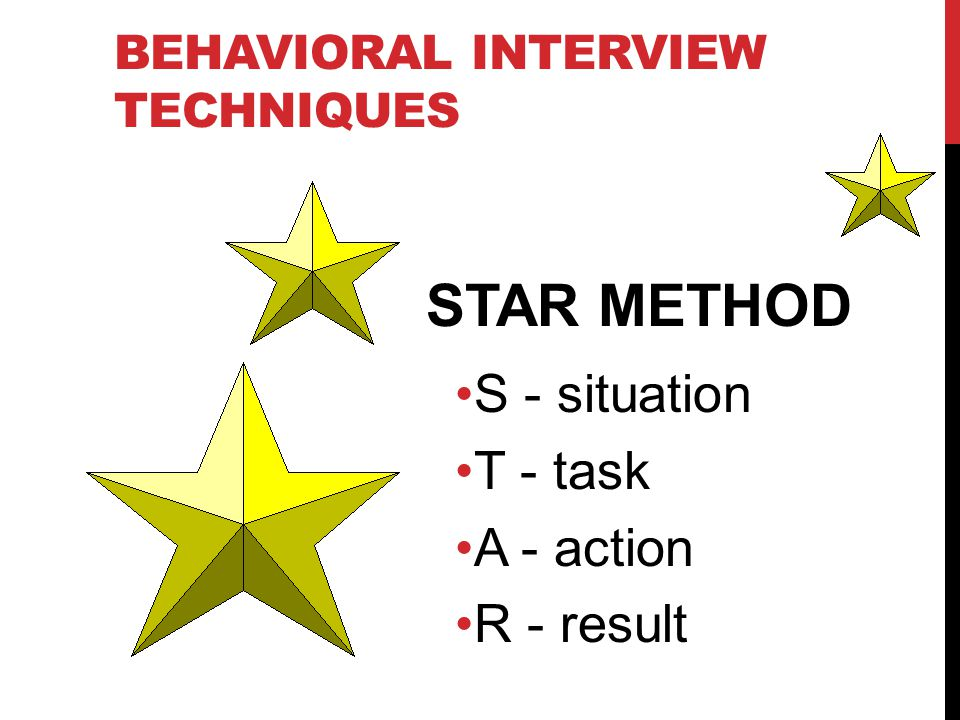 BEHAVIORAL INTERVIEW TECHNIQUES STAR METHOD S - situation T - task A - action R - result