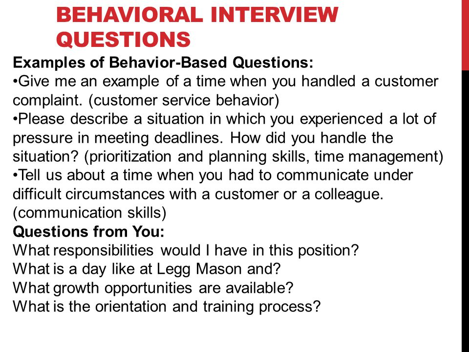 BEHAVIORAL INTERVIEW QUESTIONS Examples of Behavior-Based Questions: Give me an example of a time when you handled a customer complaint.
