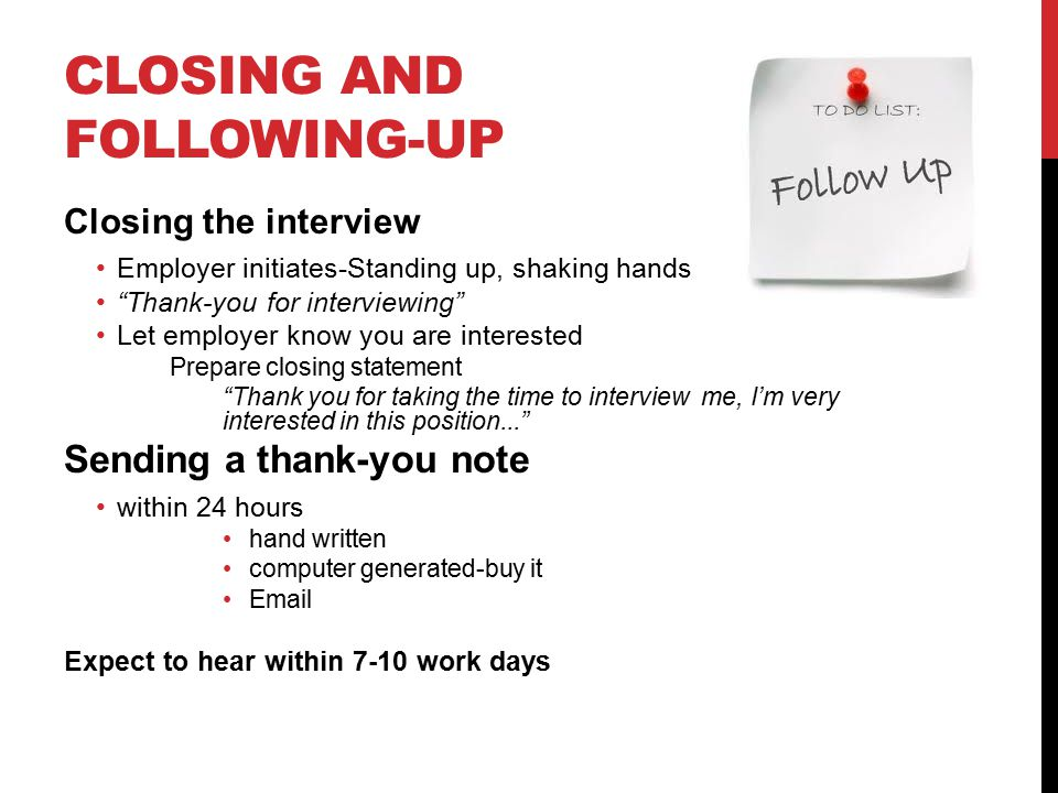 CLOSING AND FOLLOWING-UP Closing the interview Employer initiates-Standing up, shaking hands Thank-you for interviewing Let employer know you are interested Prepare closing statement Thank you for taking the time to interview me, I'm very interested in this position... Sending a thank-you note within 24 hours hand written computer generated-buy it  Expect to hear within 7-10 work days