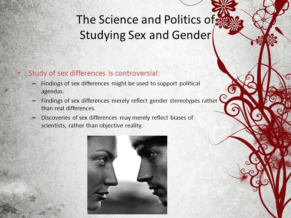 The Science and Politics of Studying Sex and Gender Study of sex differences is controversial: – Findings of sex differences might be used to support political agendas.