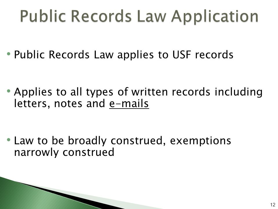 Public Records Law applies to USF records Applies to all types of written records including letters, notes and  s Law to be broadly construed, exemptions narrowly construed 12