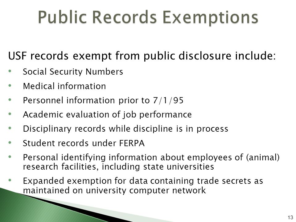 USF records exempt from public disclosure include: Social Security Numbers Medical information Personnel information prior to 7/1/95 Academic evaluation of job performance Disciplinary records while discipline is in process Student records under FERPA Personal identifying information about employees of (animal) research facilities, including state universities Expanded exemption for data containing trade secrets as maintained on university computer network 13