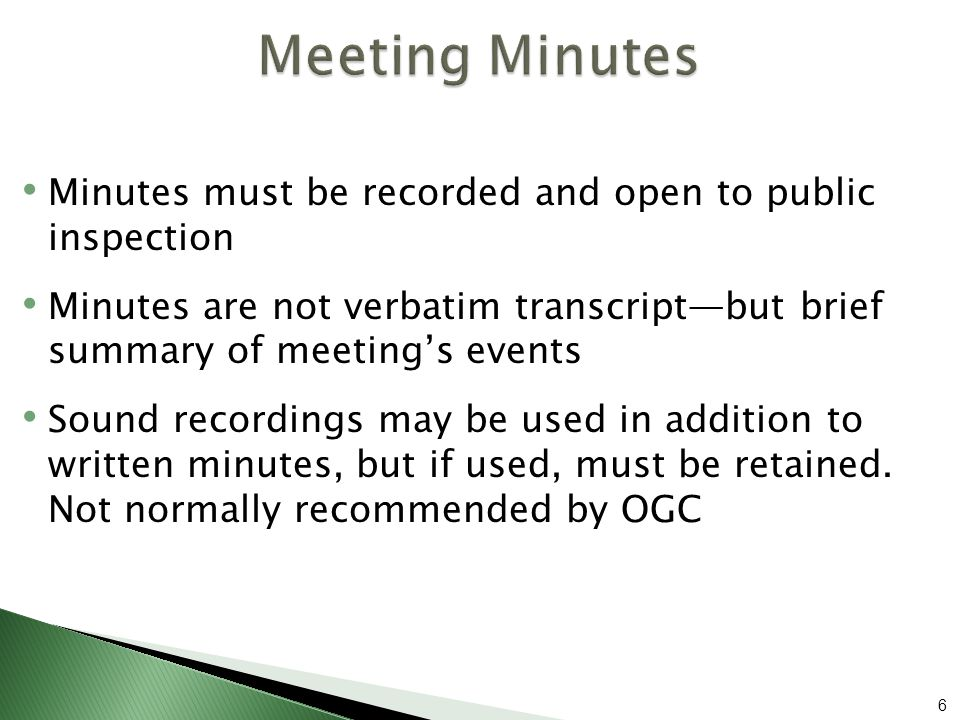 Minutes must be recorded and open to public inspection Minutes are not verbatim transcript—but brief summary of meeting's events Sound recordings may be used in addition to written minutes, but if used, must be retained.