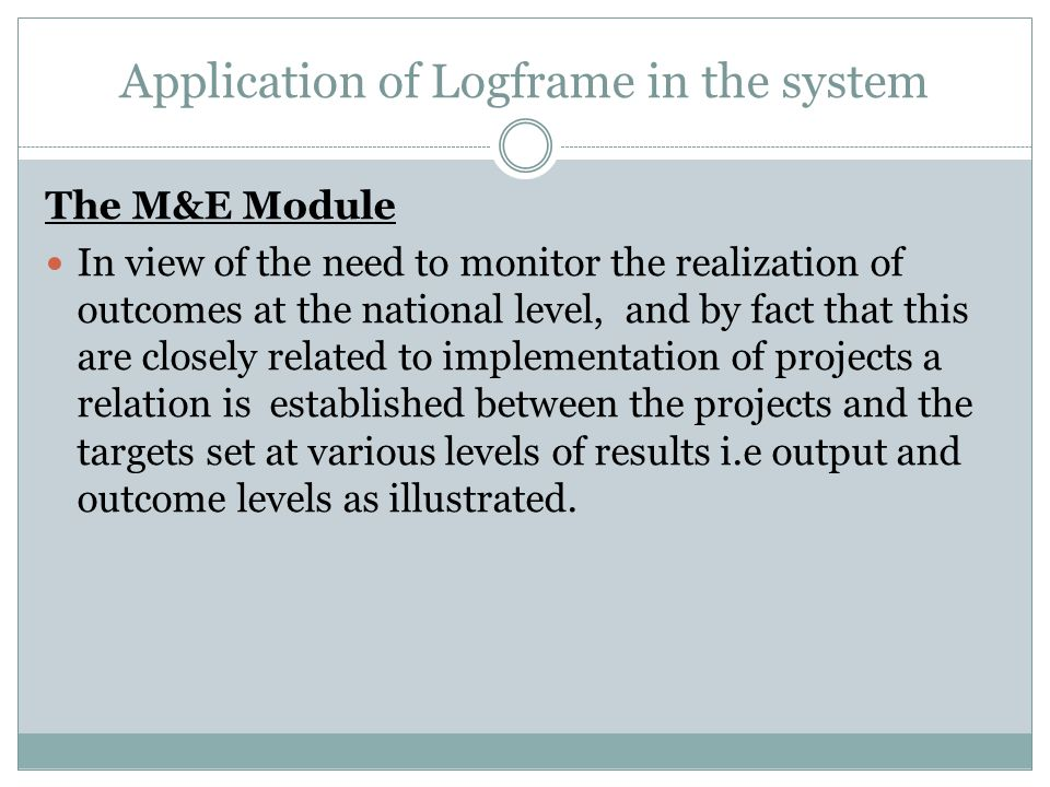 Application of Logframe in the system The M&E Module In view of the need to monitor the realization of outcomes at the national level, and by fact that this are closely related to implementation of projects a relation is established between the projects and the targets set at various levels of results i.e output and outcome levels as illustrated.