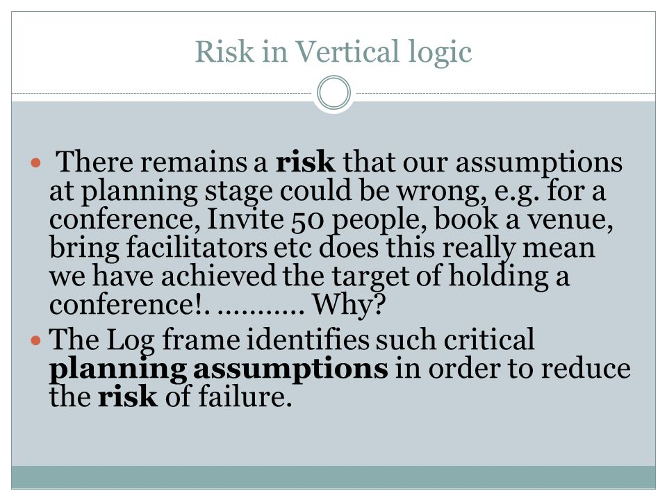 Risk in Vertical logic There remains a risk that our assumptions at planning stage could be wrong, e.g.