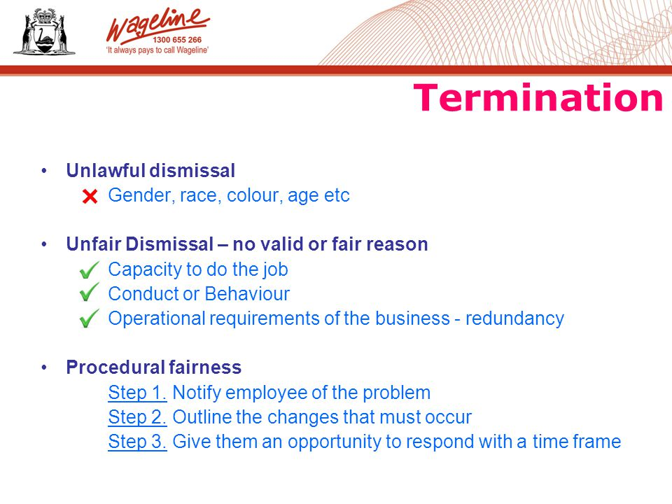 Termination Unlawful dismissal Gender, race, colour, age etc Unfair Dismissal – no valid or fair reason Capacity to do the job Conduct or Behaviour Operational requirements of the business - redundancy Procedural fairness Step 1.