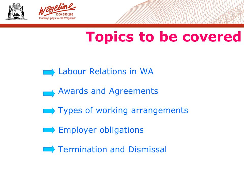 Topics to be covered Labour Relations in WA Awards and Agreements Types of working arrangements Employer obligations Termination and Dismissal