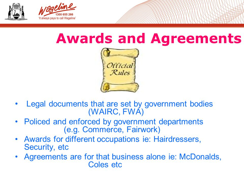 Awards and Agreements Legal documents that are set by government bodies (WAIRC, FWA) Policed and enforced by government departments (e.g.