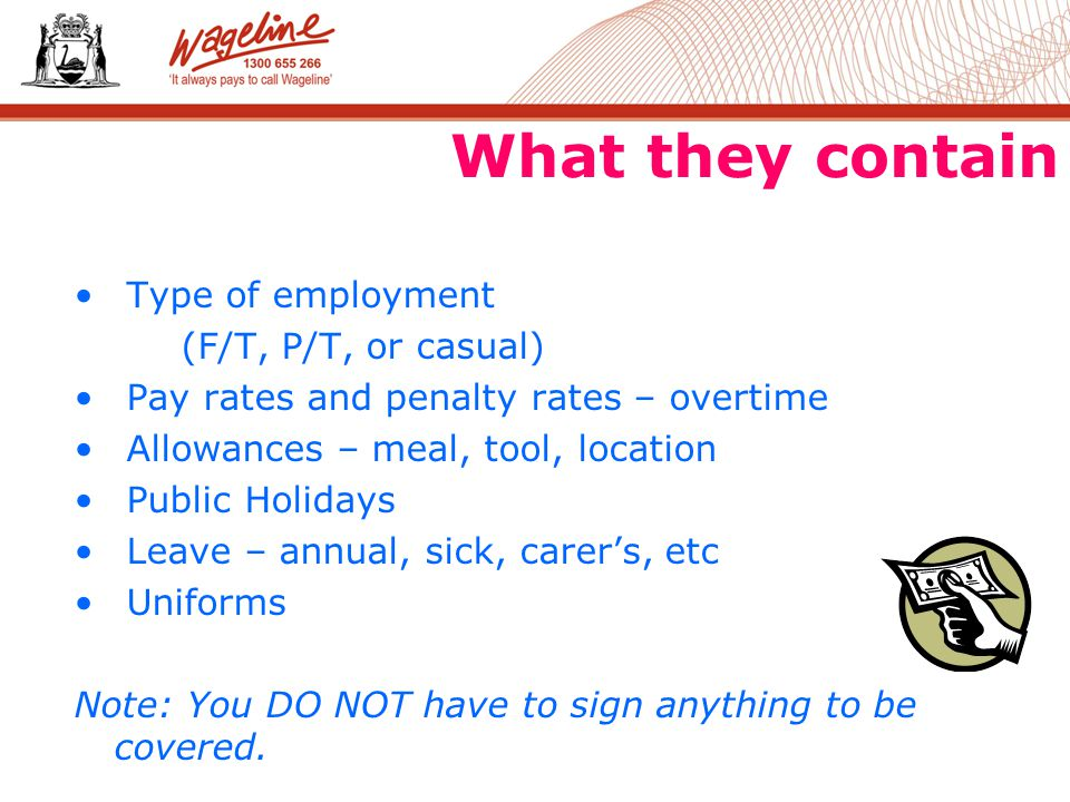 What they contain Type of employment (F/T, P/T, or casual) Pay rates and penalty rates – overtime Allowances – meal, tool, location Public Holidays Leave – annual, sick, carer's, etc Uniforms Note: You DO NOT have to sign anything to be covered.