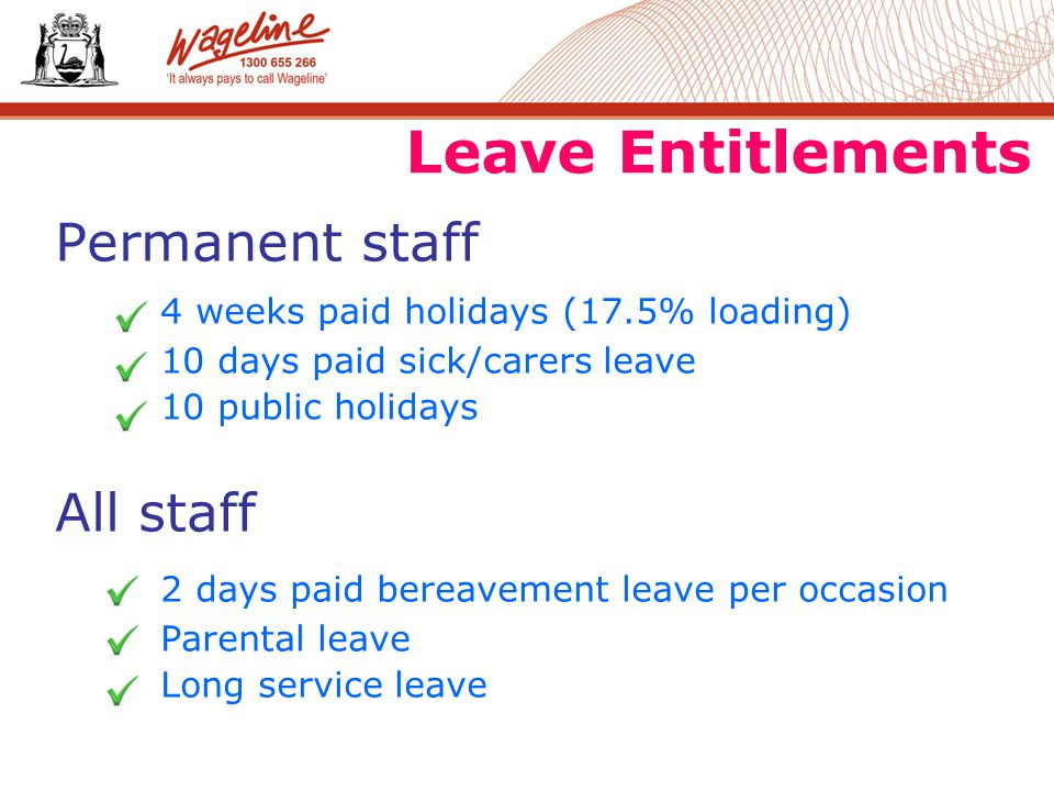 Leave Entitlements Permanent staff 4 weeks paid holidays (17.5% loading) 10 days paid sick/carers leave 10 public holidays All staff 2 days paid bereavement leave per occasion Parental leave Long service leave