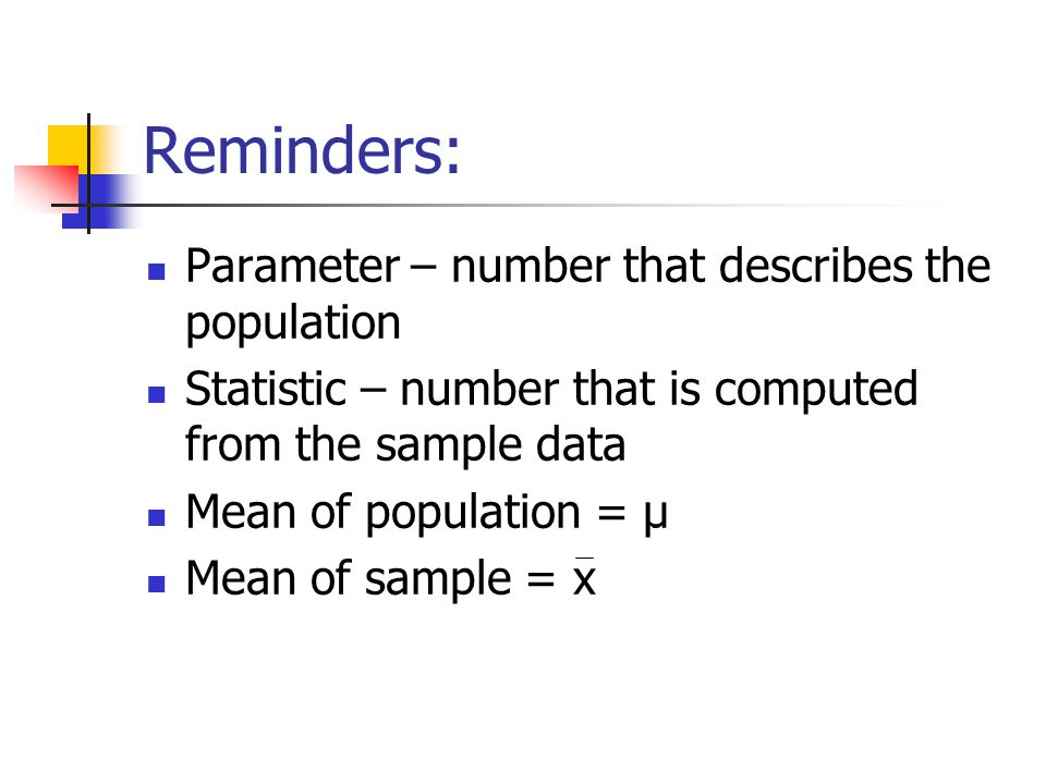 Reminders: Parameter – number that describes the population Statistic – number that is computed from the sample data Mean of population = µ Mean of sample = x